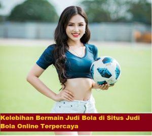 Kelebihan Bermain Judi Bola di Situs Judi Bola Online Terpercaya